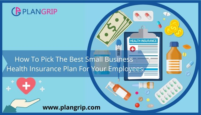 How To Pick The Best Small Business Health Insurance Plan For Your Employees